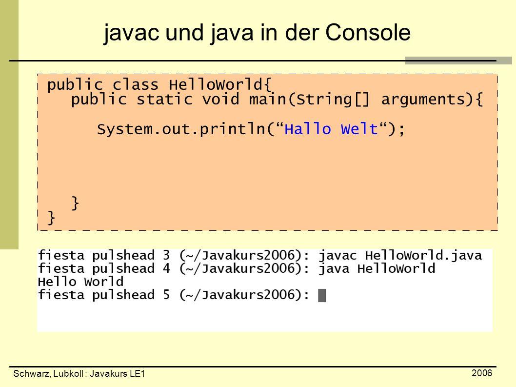 Schwarz, Lubkoll : Javakurs LE1 2006 javac und java in der Console public class HelloWorld{ public static void main(String[] arguments){ System.out.pr