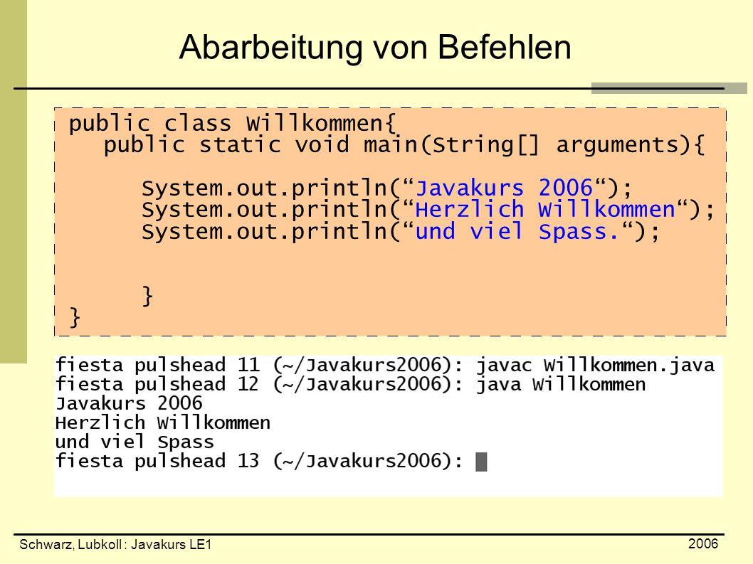 Schwarz, Lubkoll : Javakurs LE1 2006 Abarbeitung von Befehlen public class Willkommen{ public static void main(String[] arguments){ System.out.println