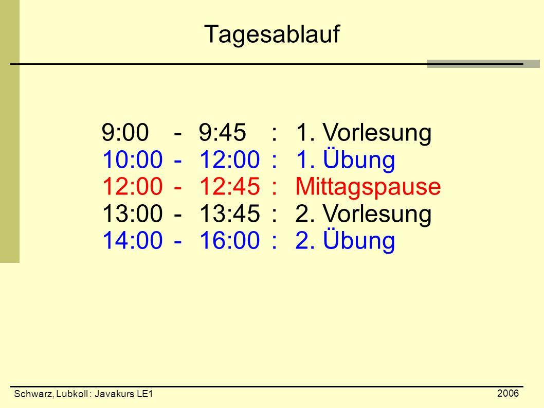 Schwarz, Lubkoll : Javakurs LE1 2006 Tagesablauf 9:00-9:45 :1. Vorlesung 10:00 -12:00 :1. Übung 12:00 -12:45 :Mittagspause 13:00 -13:45 :2. Vorlesung
