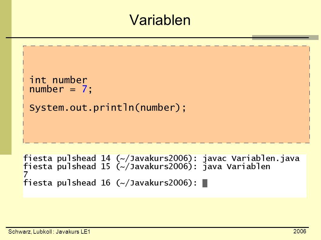Schwarz, Lubkoll : Javakurs LE1 2006 Variablen int number number = 7; System.out.println(number);