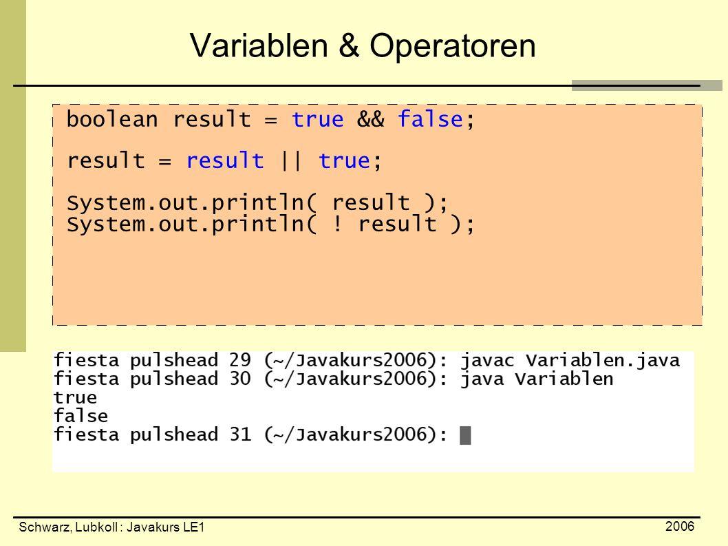 Schwarz, Lubkoll : Javakurs LE1 2006 Variablen & Operatoren boolean result = true && false; result = result || true; System.out.println( result ); Sys