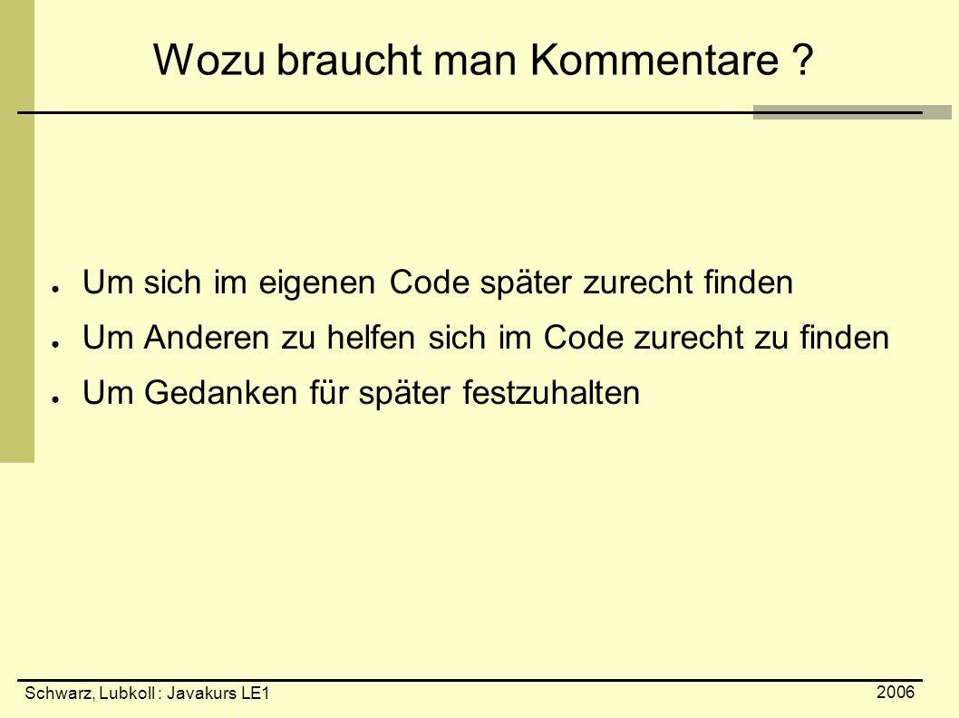 Schwarz, Lubkoll : Javakurs LE1 2006 Wozu braucht man Kommentare ? ● Um sich im eigenen Code später zurecht finden ● Um Anderen zu helfen sich im Code
