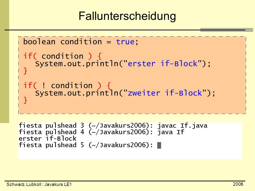 Schwarz, Lubkoll : Javakurs LE1 2006 Fallunterscheidung boolean condition = true; if( condition ) { System.out.println(