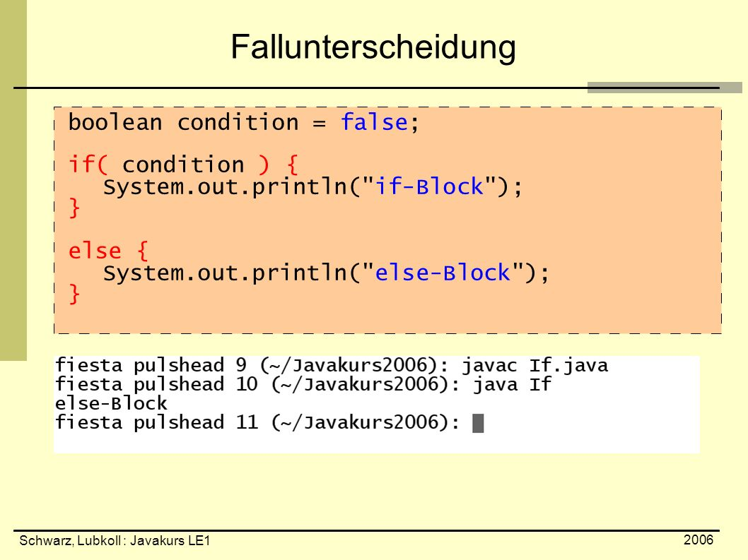 Schwarz, Lubkoll : Javakurs LE1 2006 Fallunterscheidung boolean condition = false; if( condition ) { System.out.println( if-Block ); } else { System.out.println( else-Block ); }