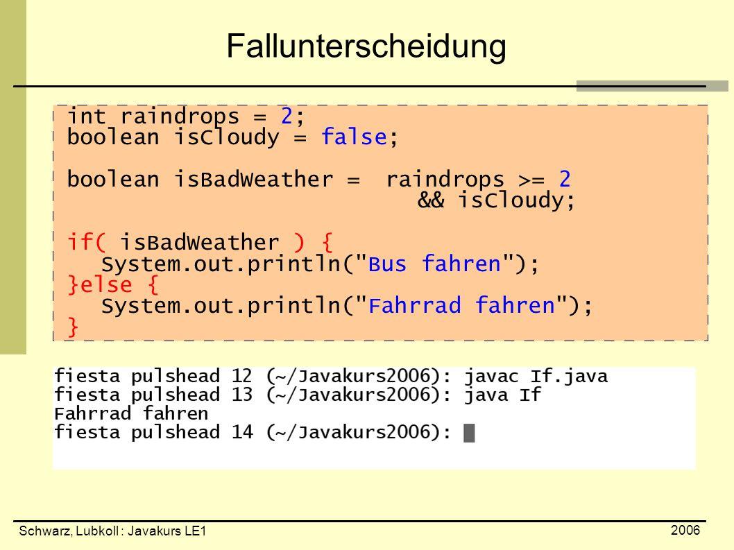 Schwarz, Lubkoll : Javakurs LE1 2006 Fallunterscheidung int raindrops = 2; boolean isCloudy = false; boolean isBadWeather = raindrops >= 2 && isCloudy