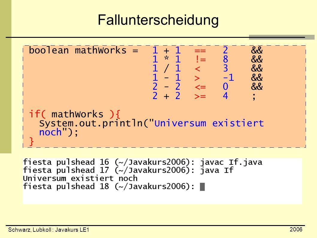 Schwarz, Lubkoll : Javakurs LE1 2006 Fallunterscheidung boolean mathWorks = 1 + 1 ==2 && 1 * 1!=8 && 1 / 1< 3 && 1 - 1 >-1 && 2 - 2<=0&& 2 + 2>=4; if( mathWorks ){ System.out.println( Universum existiert noch ); }