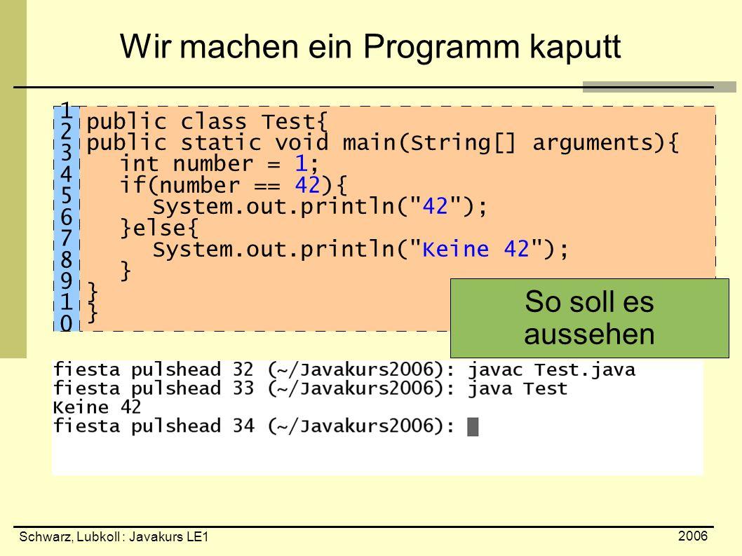 Schwarz, Lubkoll : Javakurs LE1 2006 Wir machen ein Programm kaputt public class Test{ public static void main(String[] arguments){ int number = 1; if(number == 42){ System.out.println( 42 ); }else{ System.out.println( Keine 42 ); } So soll es aussehen 1234567891012345678910