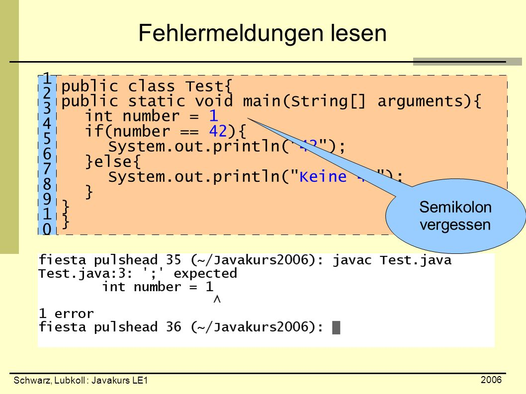 Schwarz, Lubkoll : Javakurs LE1 2006 Fehlermeldungen lesen public class Test{ public static void main(String[] arguments){ int number = 1 if(number ==