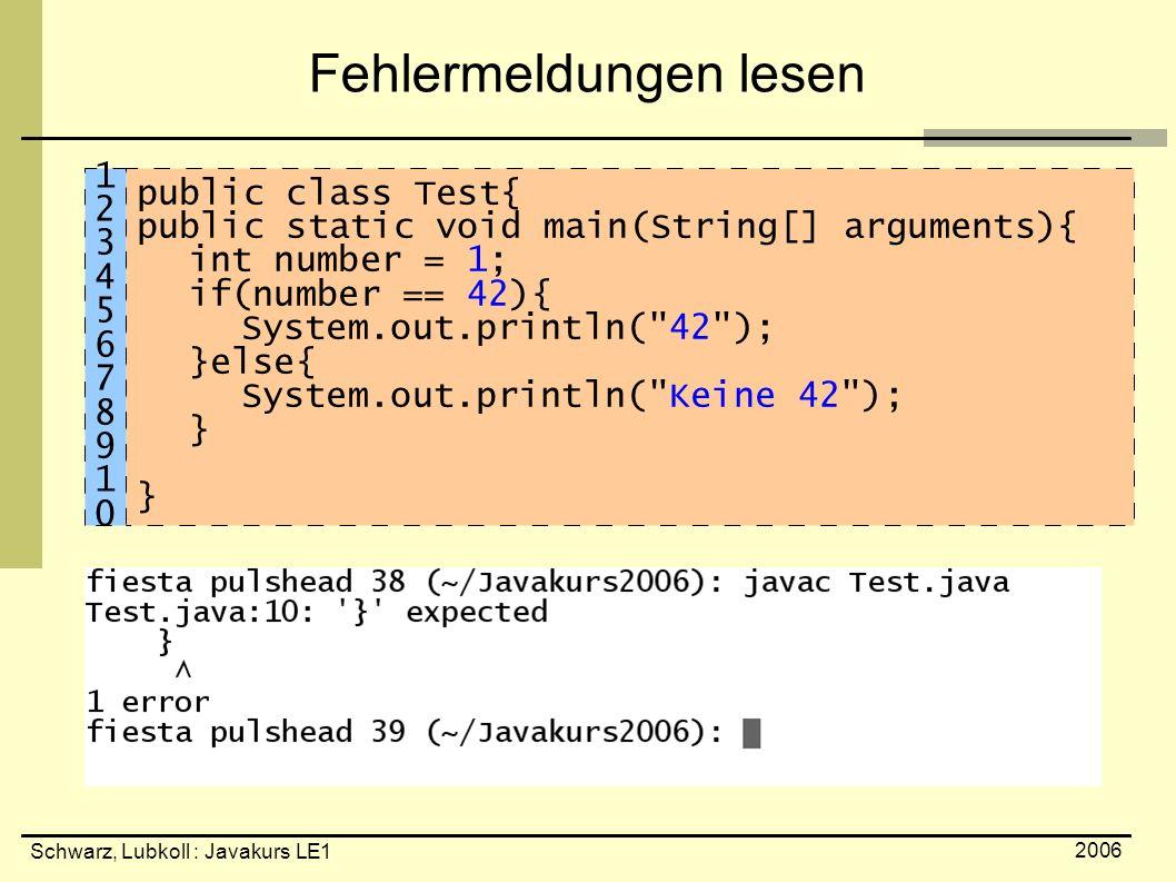 Schwarz, Lubkoll : Javakurs LE1 2006 Fehlermeldungen lesen public class Test{ public static void main(String[] arguments){ int number = 1; if(number =