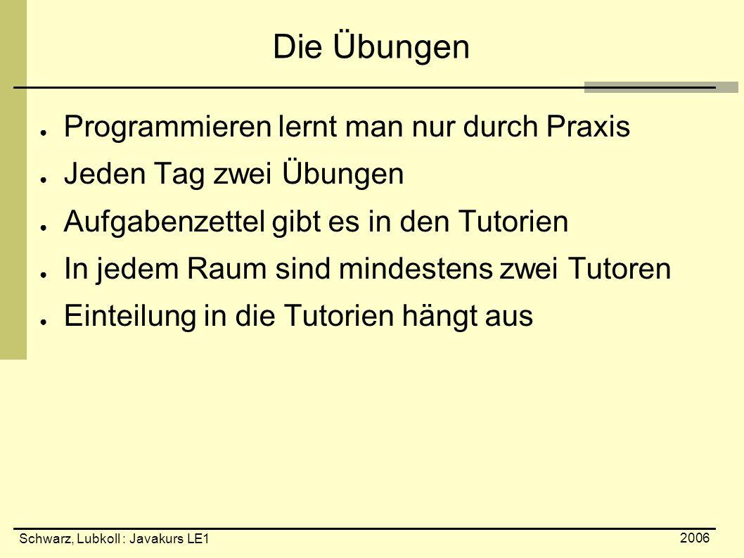 Schwarz, Lubkoll : Javakurs LE1 2006 Die Übungen ● Programmieren lernt man nur durch Praxis ● Jeden Tag zwei Übungen ● Aufgabenzettel gibt es in den T