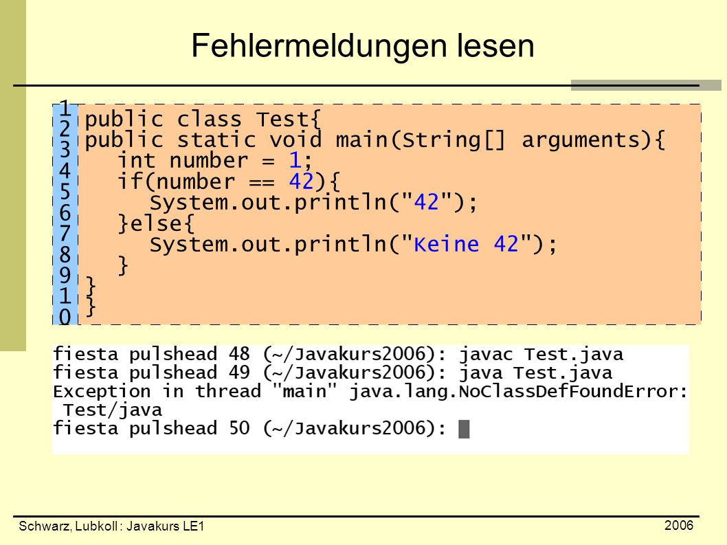 Schwarz, Lubkoll : Javakurs LE1 2006 Fehlermeldungen lesen public class Test{ public static void main(String[] arguments){ int number = 1; if(number == 42){ System.out.println( 42 ); }else{ System.out.println( Keine 42 ); } 1234567891012345678910