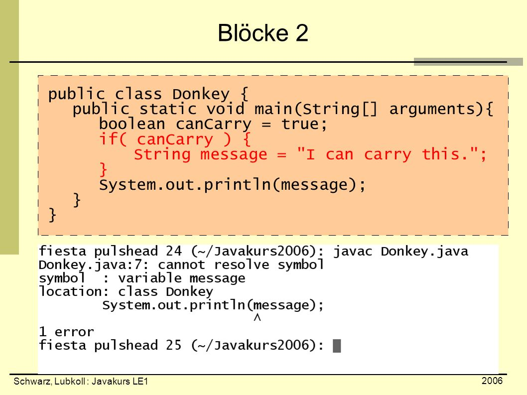 Schwarz, Lubkoll : Javakurs LE1 2006 Blöcke 2 public class Donkey { public static void main(String[] arguments){ boolean canCarry = true; if( canCarry ) { String message = I can carry this. ; } System.out.println(message); }