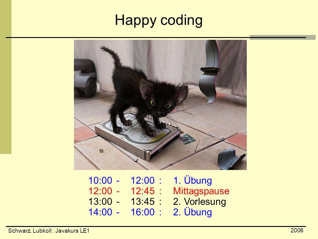 Schwarz, Lubkoll : Javakurs LE1 2006 Happy coding 10:00 -12:00 :1. Übung 12:00 -12:45 :Mittagspause 13:00 -13:45 :2. Vorlesung 14:00 -16:00 :2. Übung
