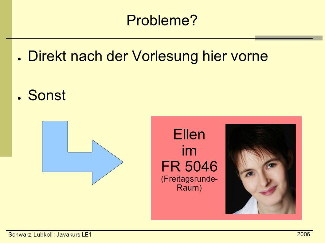 Schwarz, Lubkoll : Javakurs LE1 2006 Probleme? ● Direkt nach der Vorlesung hier vorne ● Sonst Ellen im FR 5046 (Freitagsrunde- Raum)