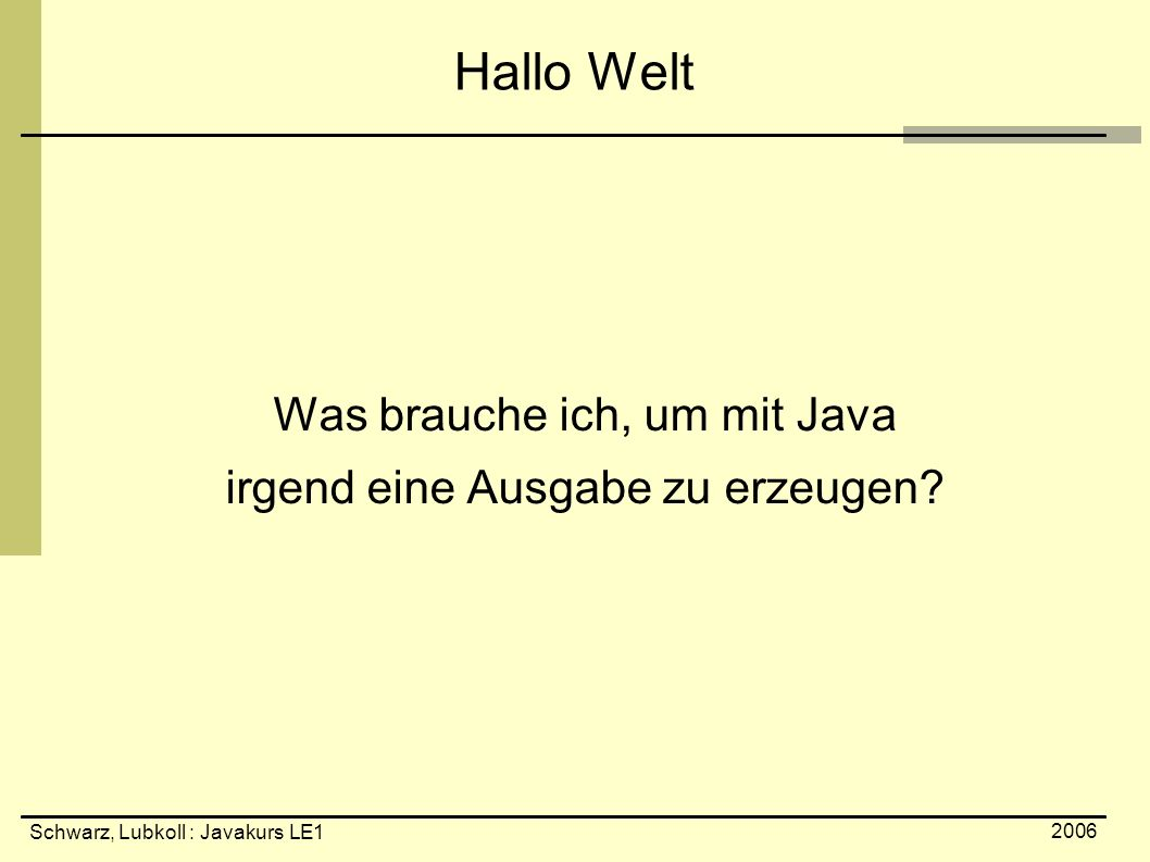 Schwarz, Lubkoll : Javakurs LE1 2006 Hallo Welt Was brauche ich, um mit Java irgend eine Ausgabe zu erzeugen?