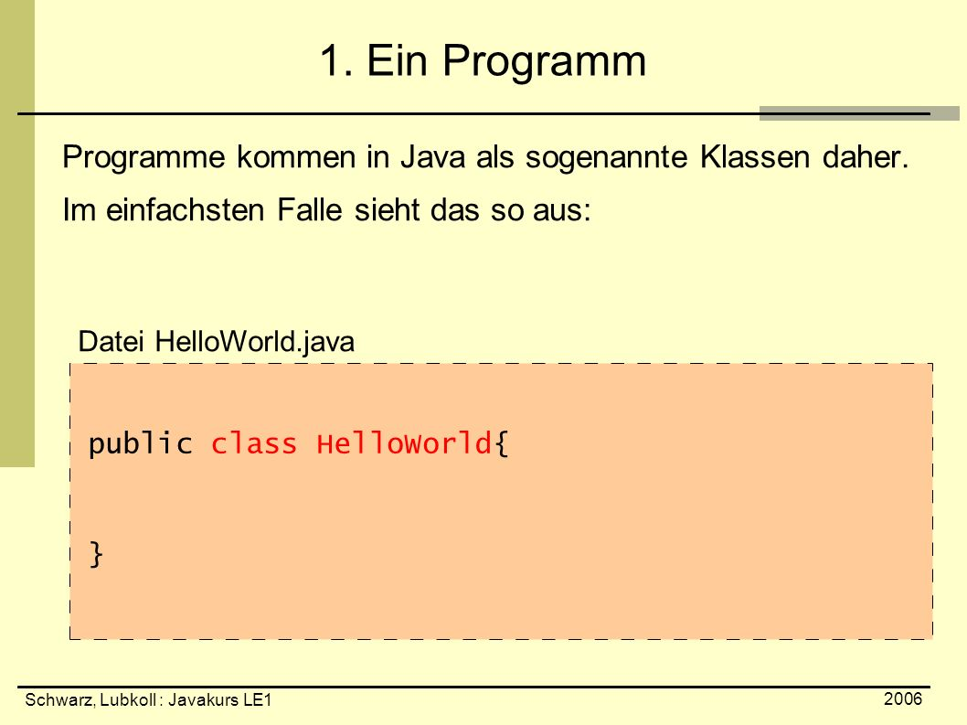 Schwarz, Lubkoll : Javakurs LE1 2006 Fallunterscheidung boolean condition = false; if( condition ) { System.out.println( erster if-Block ); } if( .