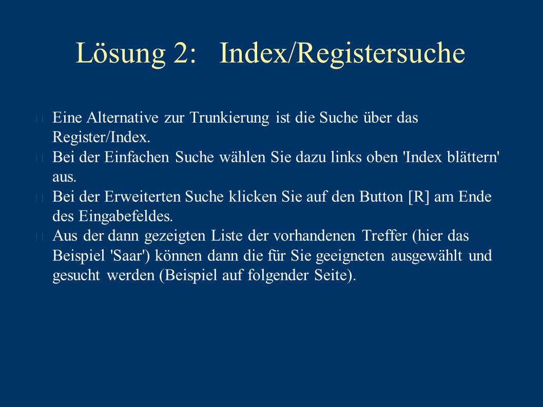 Lösung 2: Index/Registersuche Eine Alternative zur Trunkierung ist die Suche über das Register/Index.