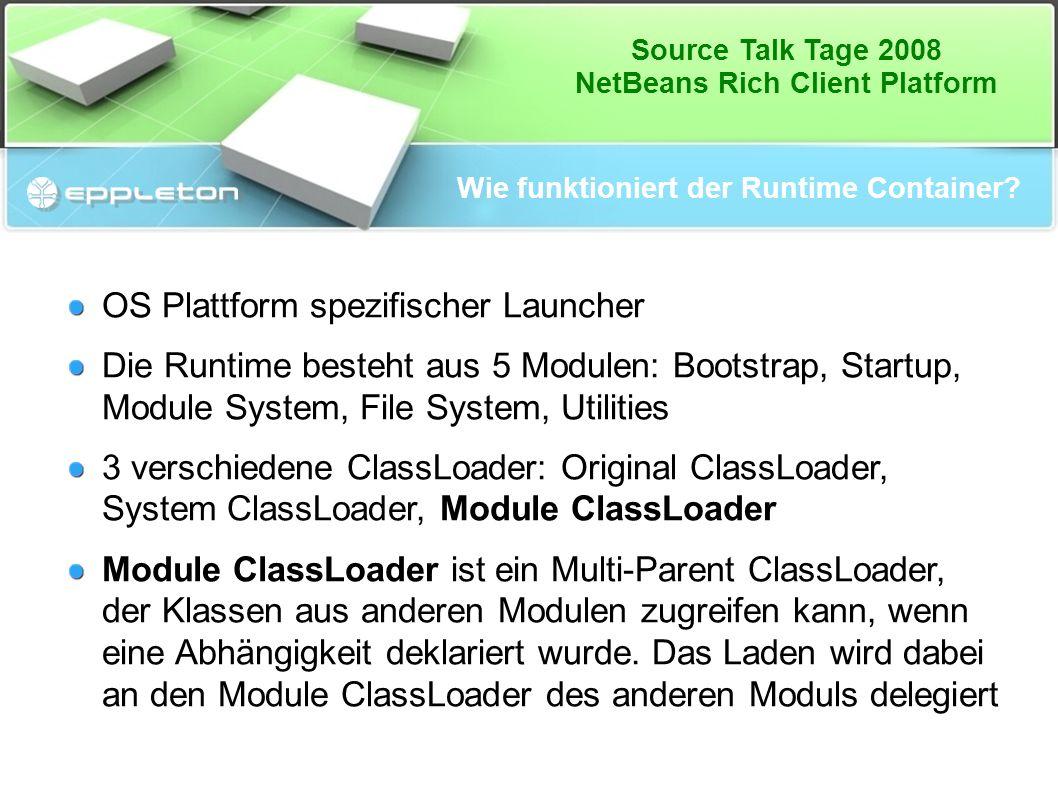 Source Talk Tage 2008 NetBeans Rich Client Platform Wie funktioniert der Runtime Container? OS Plattform spezifischer Launcher Die Runtime besteht aus