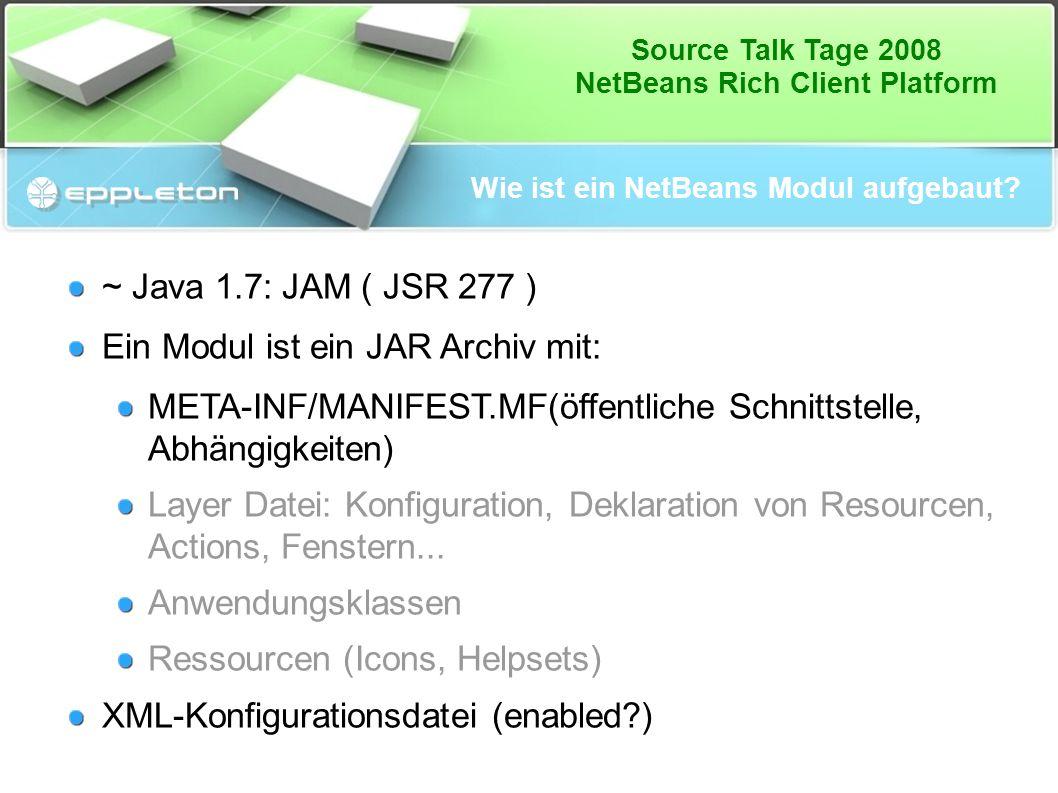 Source Talk Tage 2008 NetBeans Rich Client Platform Wie ist ein NetBeans Modul aufgebaut? ~ Java 1.7: JAM ( JSR 277 ) Ein Modul ist ein JAR Archiv mit