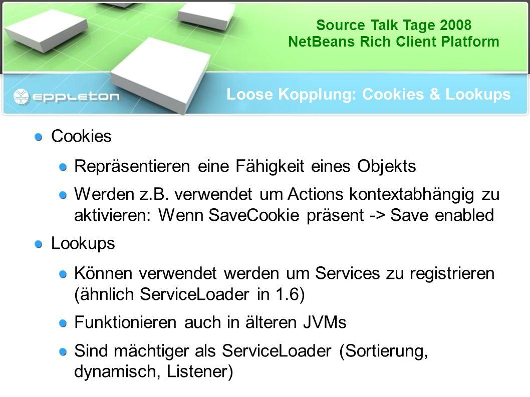 Source Talk Tage 2008 NetBeans Rich Client Platform Loose Kopplung: Cookies & Lookups Cookies Repräsentieren eine Fähigkeit eines Objekts Werden z.B.