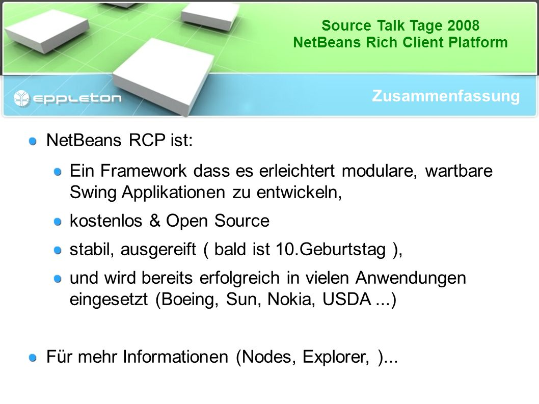 Source Talk Tage 2008 NetBeans Rich Client Platform Zusammenfassung NetBeans RCP ist: Ein Framework dass es erleichtert modulare, wartbare Swing Appli