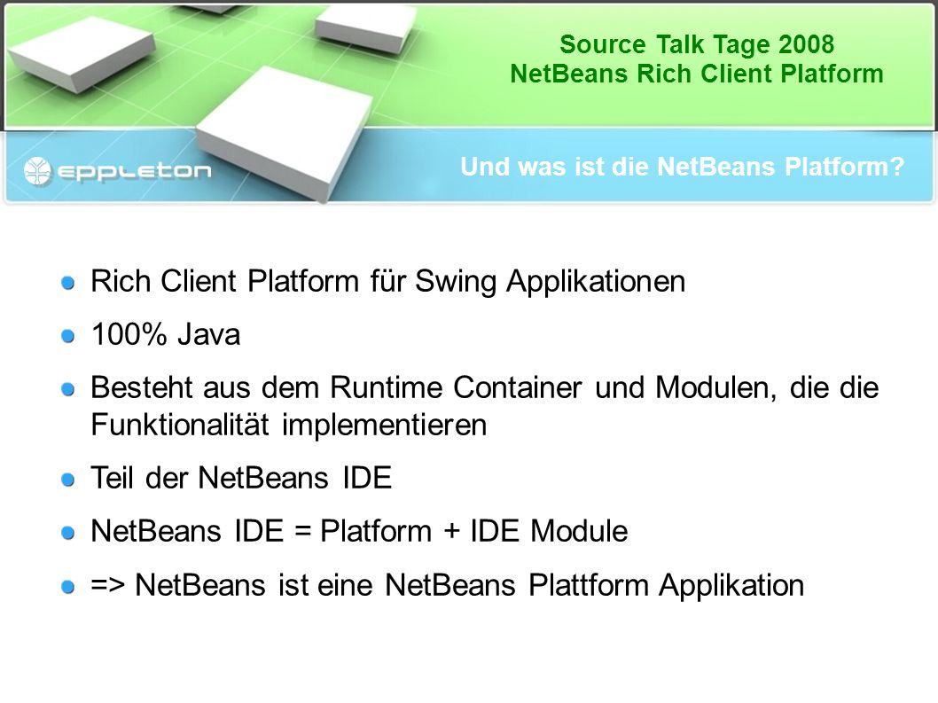 Source Talk Tage 2008 NetBeans Rich Client Platform Und was ist die NetBeans Platform? Rich Client Platform für Swing Applikationen 100% Java Besteht