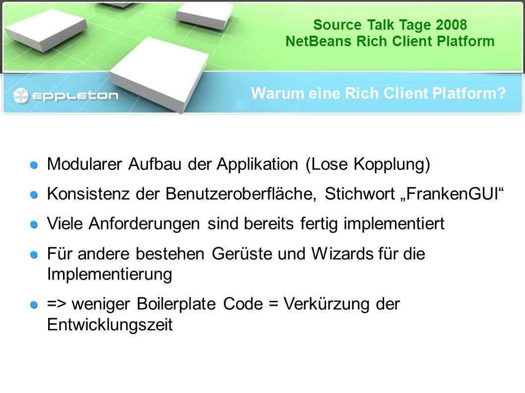 Source Talk Tage 2008 NetBeans Rich Client Platform Warum eine Rich Client Platform? Modularer Aufbau der Applikation (Lose Kopplung) Konsistenz der B