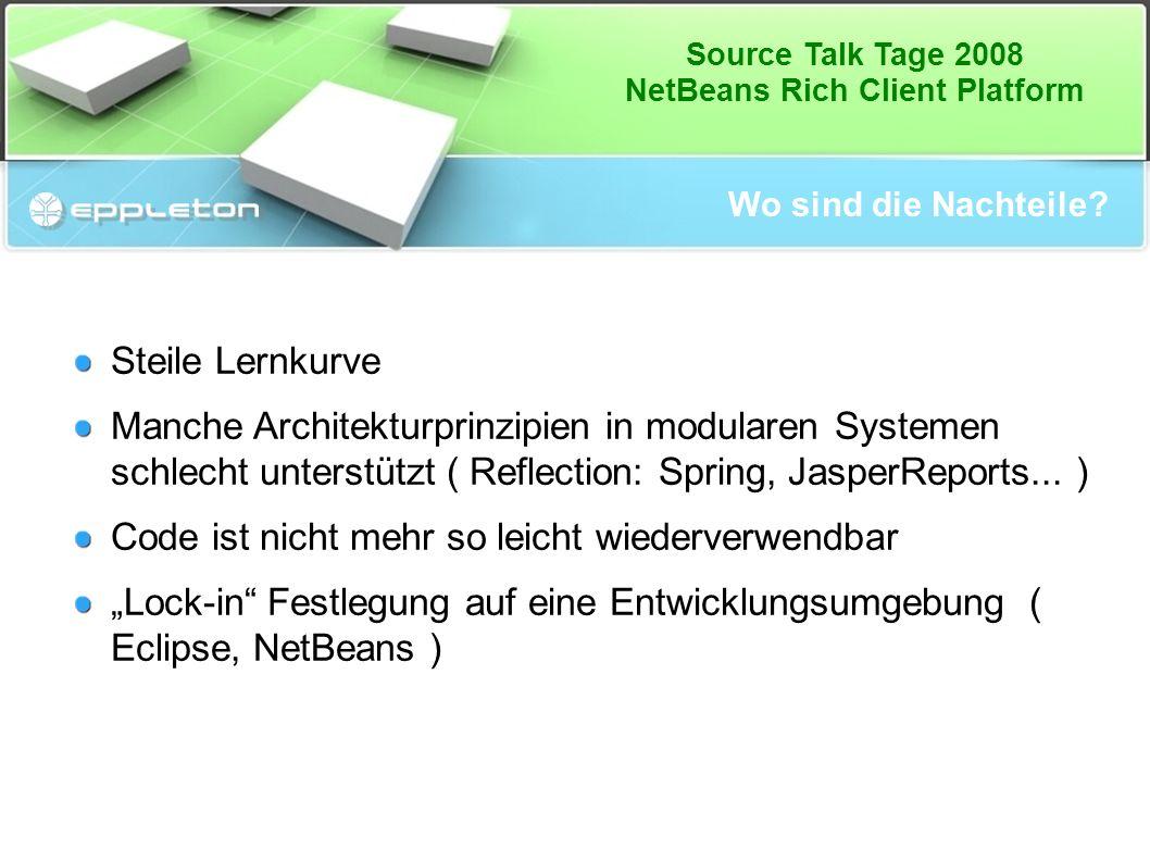 Source Talk Tage 2008 NetBeans Rich Client Platform Wo sind die Nachteile? Steile Lernkurve Manche Architekturprinzipien in modularen Systemen schlech