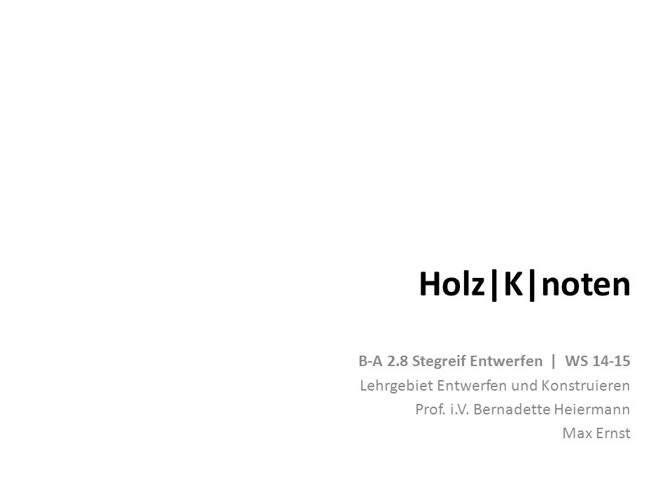 Holz|K|noten B-A 2.8 Stegreif Entwerfen | WS 14-15 Lehrgebiet Entwerfen und Konstruieren Prof. i.V. Bernadette Heiermann Max Ernst