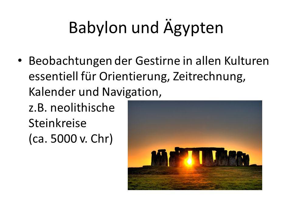 Babylon und Ägypten Beobachtungen der Gestirne in allen Kulturen essentiell für Orientierung, Zeitrechnung, Kalender und Navigation, z.B. neolithische