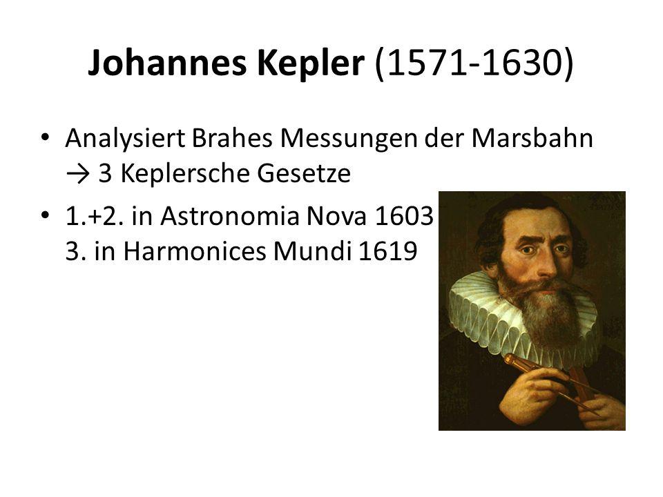 Johannes Kepler (1571-1630) Analysiert Brahes Messungen der Marsbahn → 3 Keplersche Gesetze 1.+2. in Astronomia Nova 1603 3. in Harmonices Mundi 1619