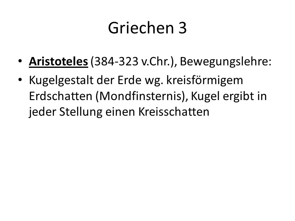 Griechen 3 Aristoteles (384-323 v.Chr.), Bewegungslehre: Kugelgestalt der Erde wg. kreisförmigem Erdschatten (Mondfinsternis), Kugel ergibt in jeder S