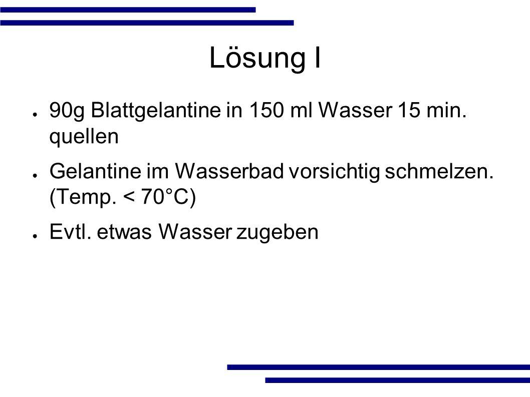 Lösung I ● 90g Blattgelantine in 150 ml Wasser 15 min.
