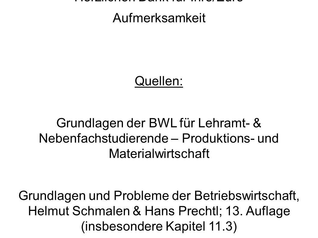 Herzlichen Dank für Ihre/Eure Aufmerksamkeit Quellen: Grundlagen der BWL für Lehramt- & Nebenfachstudierende – Produktions- und Materialwirtschaft Grundlagen und Probleme der Betriebswirtschaft, Helmut Schmalen & Hans Prechtl; 13.