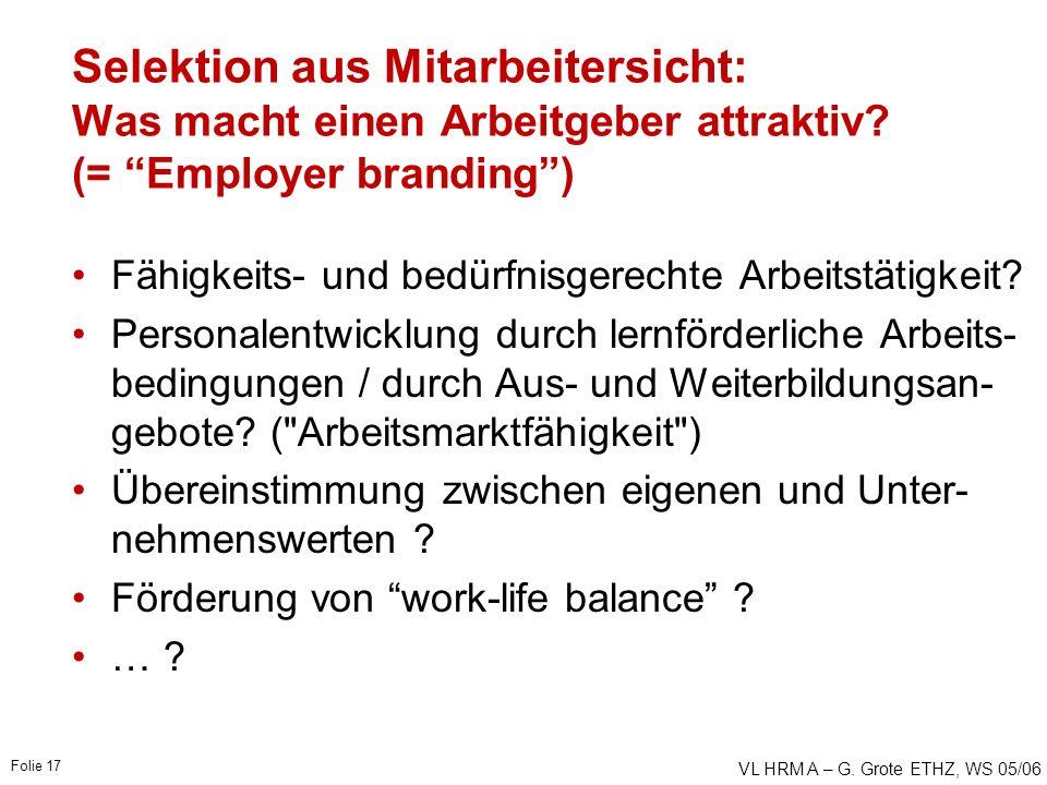 """VL HRM A – G. Grote ETHZ, WS 05/06 Folie 17 Selektion aus Mitarbeitersicht: Was macht einen Arbeitgeber attraktiv? (= """"Employer branding"""") Fähigkeits-"""