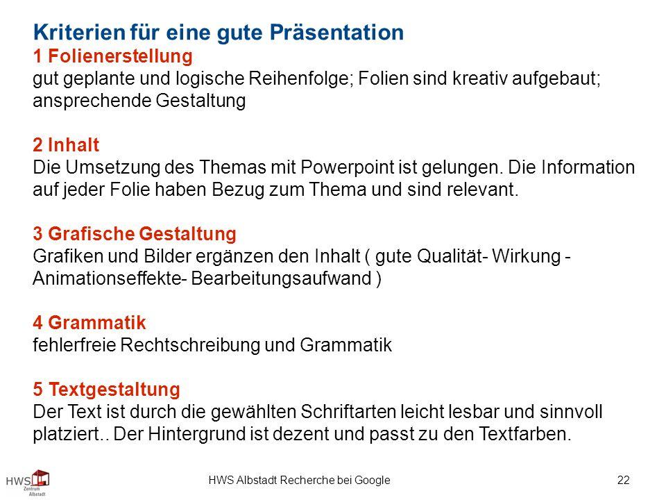 HWS Albstadt Recherche bei Google 22 Kriterien für eine gute Präsentation 1 Folienerstellung gut geplante und logische Reihenfolge; Folien sind kreativ aufgebaut; ansprechende Gestaltung 2 Inhalt Die Umsetzung des Themas mit Powerpoint ist gelungen.