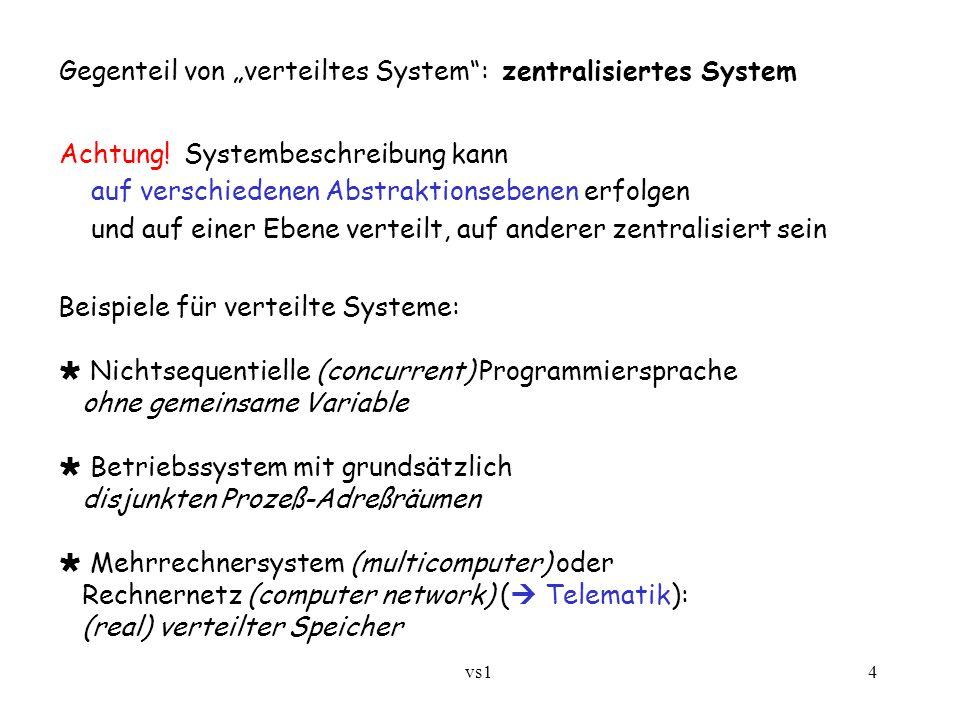 """vs1 4 Gegenteil von """"verteiltes System"""": zentralisiertes System Achtung! Systembeschreibung kann auf verschiedenen Abstraktionsebenen erfolgen und auf"""