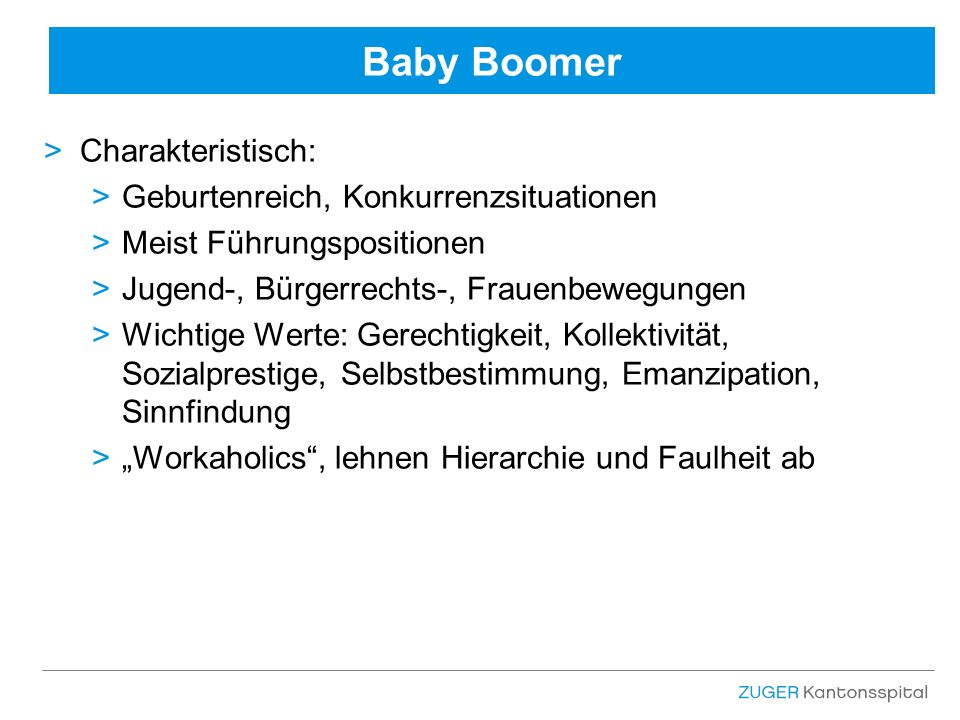 """Baby Boomer >Charakteristisch: >Geburtenreich, Konkurrenzsituationen >Meist Führungspositionen >Jugend-, Bürgerrechts-, Frauenbewegungen >Wichtige Werte: Gerechtigkeit, Kollektivität, Sozialprestige, Selbstbestimmung, Emanzipation, Sinnfindung >""""Workaholics , lehnen Hierarchie und Faulheit ab"""