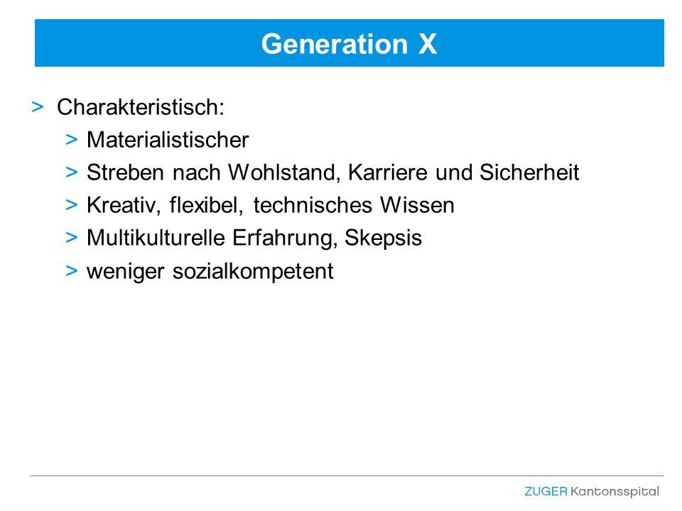 Generation X >Charakteristisch: >Materialistischer >Streben nach Wohlstand, Karriere und Sicherheit >Kreativ, flexibel, technisches Wissen >Multikulturelle Erfahrung, Skepsis >weniger sozialkompetent