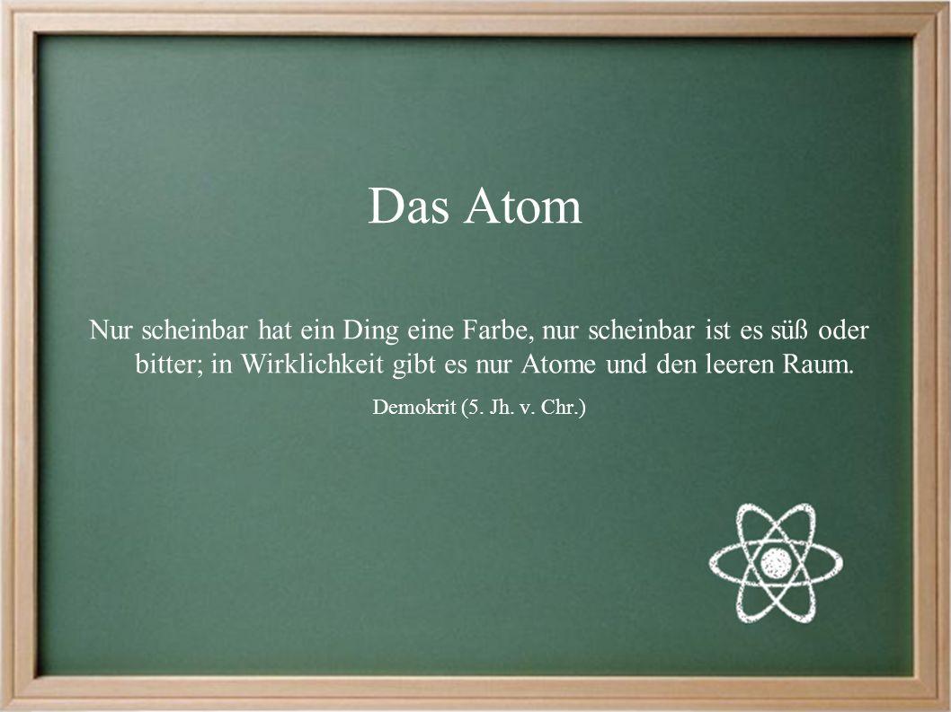 Das Atom Nur scheinbar hat ein Ding eine Farbe, nur scheinbar ist es süß oder bitter; in Wirklichkeit gibt es nur Atome und den leeren Raum.
