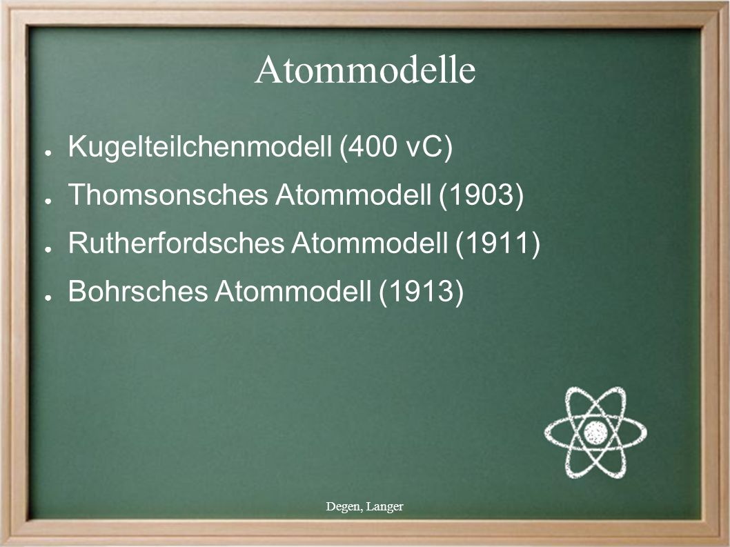 Degen, Langer Atommodelle ● Kugelteilchenmodell (400 vC) ● Thomsonsches Atommodell (1903) ● Rutherfordsches Atommodell (1911) ● Bohrsches Atommodell (1913)