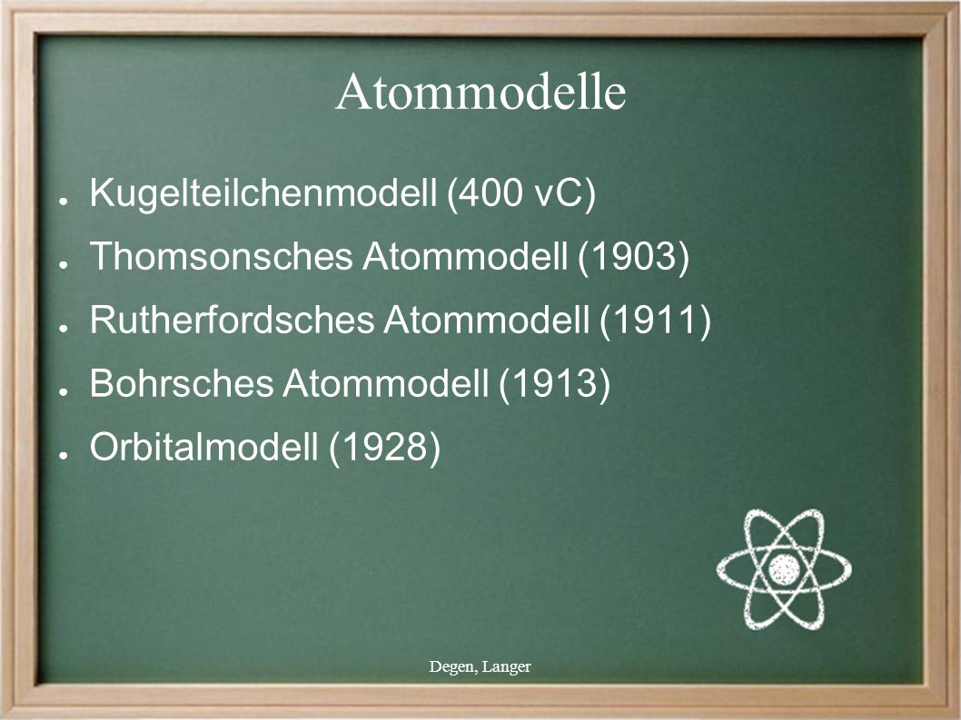 Degen, Langer Atommodelle ● Kugelteilchenmodell (400 vC) ● Thomsonsches Atommodell (1903) ● Rutherfordsches Atommodell (1911) ● Bohrsches Atommodell (1913) ● Orbitalmodell (1928)