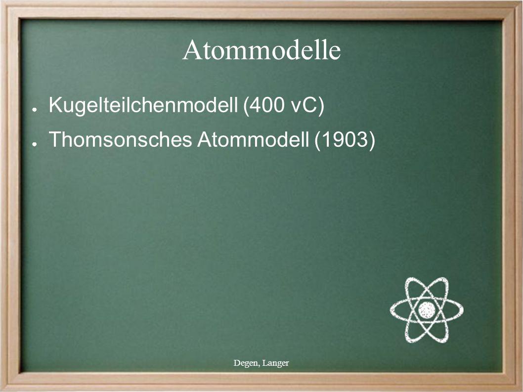 Degen, Langer Atommodelle ● Kugelteilchenmodell (400 vC) ● Thomsonsches Atommodell (1903)