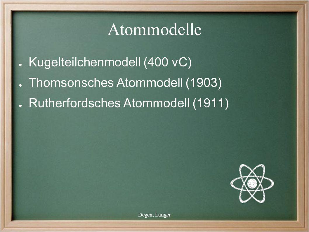 Degen, Langer Atommodelle ● Kugelteilchenmodell (400 vC) ● Thomsonsches Atommodell (1903) ● Rutherfordsches Atommodell (1911)