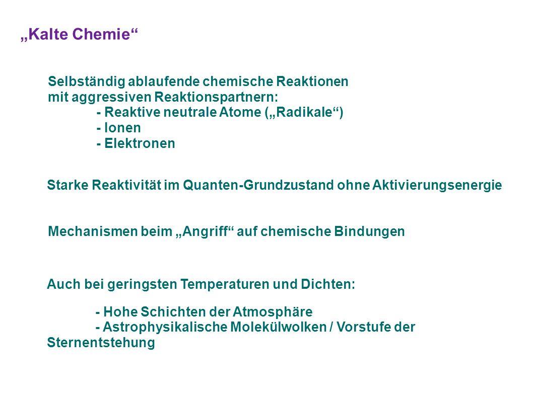 """""""Kalte Chemie Selbständig ablaufende chemische Reaktionen mit aggressiven Reaktionspartnern: - Reaktive neutrale Atome (""""Radikale ) - Ionen - Elektronen Starke Reaktivität im Quanten-Grundzustand ohne Aktivierungsenergie Auch bei geringsten Temperaturen und Dichten: - Hohe Schichten der Atmosphäre - Astrophysikalische Molekülwolken / Vorstufe der Sternentstehung Mechanismen beim """"Angriff auf chemische Bindungen"""