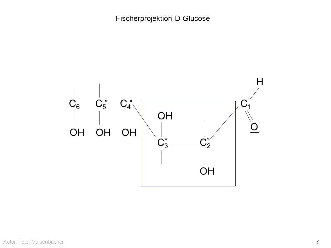 Autor: Peter Maisenbacher 16 Fischerprojektion D-Glucose OH C6C6 C5C5 * C4C4 * C3C3 * C2C2 * C1C1 O H