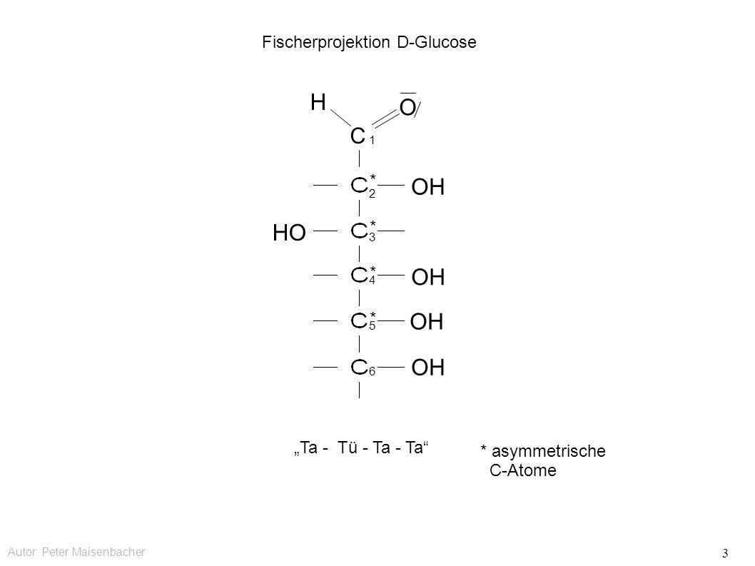 """Autor: Peter Maisenbacher 3 C OH HO OH O H Fischerprojektion D-Glucose * * * * 1 2 3 4 5 6 """"Ta - Tü - Ta - Ta * asymmetrische C-Atome"""