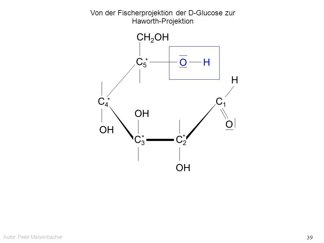 Autor: Peter Maisenbacher 39 OH O CH 2 OH C5C5 * C4C4 * C3C3 * C2C2 * C1C1 O H H Von der Fischerprojektion der D-Glucose zur Haworth-Projektion
