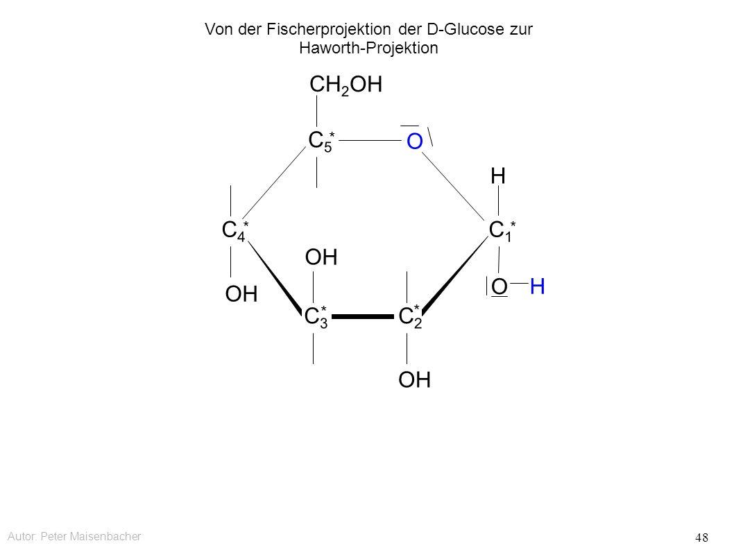 Autor: Peter Maisenbacher 48 OH O CH 2 OH C5C5 * C4C4 * C3C3 * C2C2 * C1C1 * O H H Von der Fischerprojektion der D-Glucose zur Haworth-Projektion