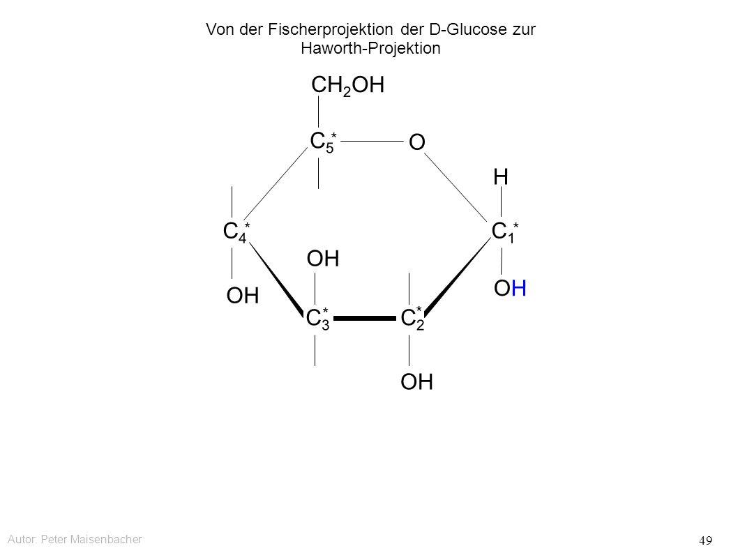 Autor: Peter Maisenbacher 49 OH O CH 2 OH C5C5 * C4C4 * C3C3 * C2C2 * C1C1 * OHOH H Von der Fischerprojektion der D-Glucose zur Haworth-Projektion